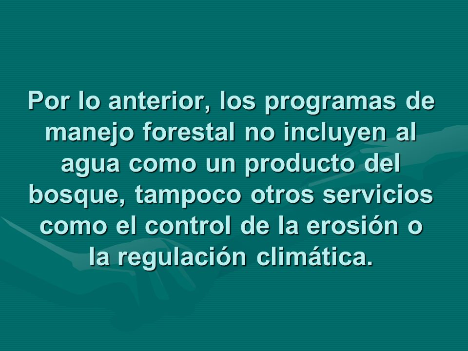 Por lo anterior, los programas de manejo forestal no incluyen al agua como un producto del bosque, tampoco otros servicios como el control de la erosi