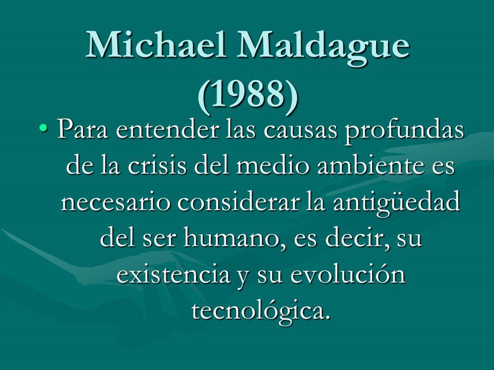 Michael Maldague (1988) Para entender las causas profundas de la crisis del medio ambiente es necesario considerar la antigüedad del ser humano, es de