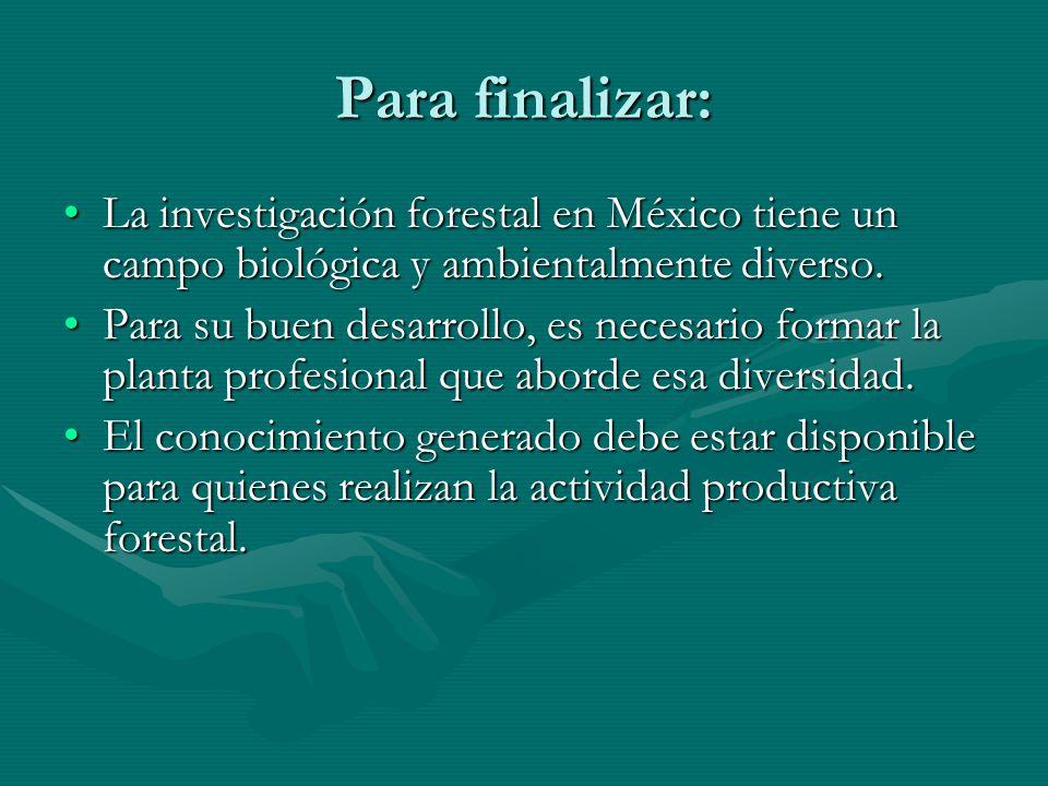 Para finalizar: La investigación forestal en México tiene un campo biológica y ambientalmente diverso.La investigación forestal en México tiene un cam