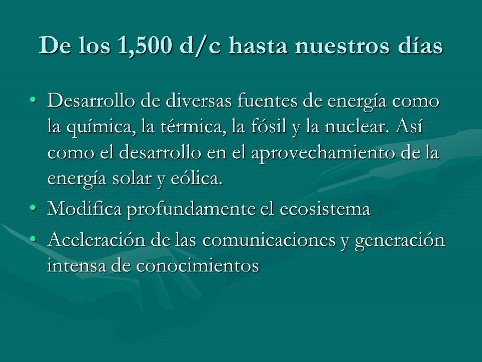 De los 1,500 d/c hasta nuestros días Desarrollo de diversas fuentes de energía como la química, la térmica, la fósil y la nuclear. Así como el desarro