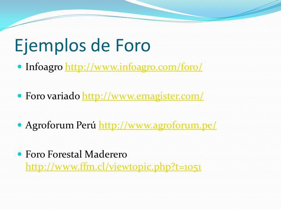 Ejemplos de Foro Infoagro http://www.infoagro.com/foro/http://www.infoagro.com/foro/ Foro variado http://www.emagister.com/http://www.emagister.com/ Agroforum Perú http://www.agroforum.pe/http://www.agroforum.pe/ Foro Forestal Maderero http://www.ffm.cl/viewtopic.php?t=1051 http://www.ffm.cl/viewtopic.php?t=1051