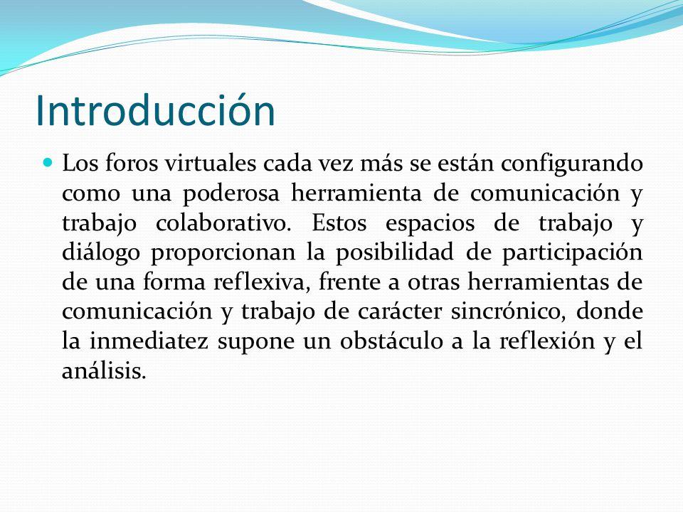 Introducción Los foros virtuales cada vez más se están configurando como una poderosa herramienta de comunicación y trabajo colaborativo.