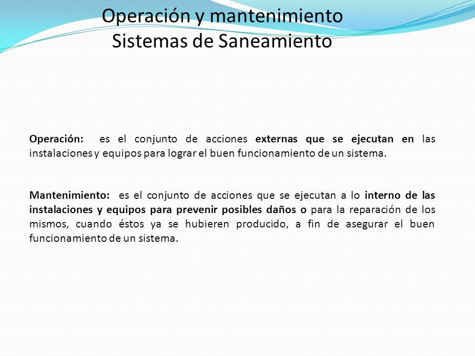 Operación y mantenimiento Sistemas de Saneamiento Operación: es el conjunto de acciones externas que se ejecutan en las instalaciones y equipos para l