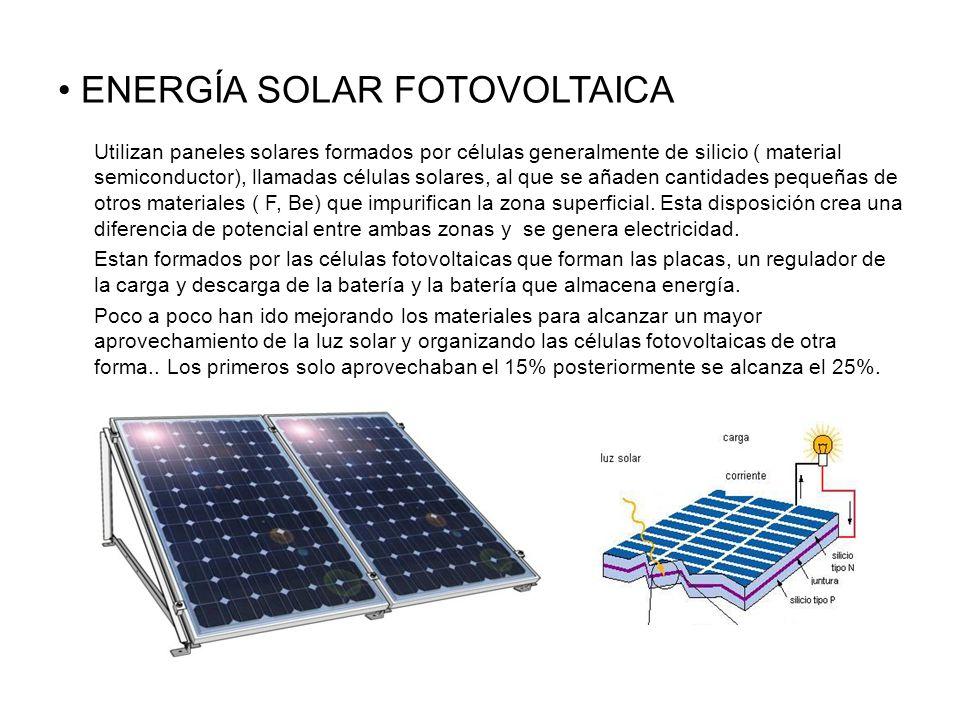 ENERGÍA SOLAR FOTOVOLTAICA Utilizan paneles solares formados por células generalmente de silicio ( material semiconductor), llamadas células solares, al que se añaden cantidades pequeñas de otros materiales ( F, Be) que impurifican la zona superficial.