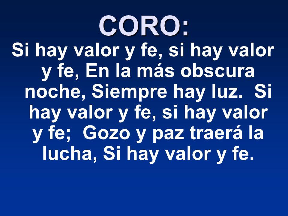 CORO: Si hay valor y fe, si hay valor y fe, En la más obscura noche, Siempre hay luz.
