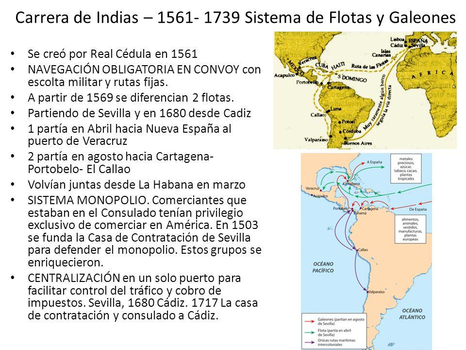 Carrera de Indias – 1561- 1739 Sistema de Flotas y Galeones Se creó por Real Cédula en 1561 NAVEGACIÓN OBLIGATORIA EN CONVOY con escolta militar y rut