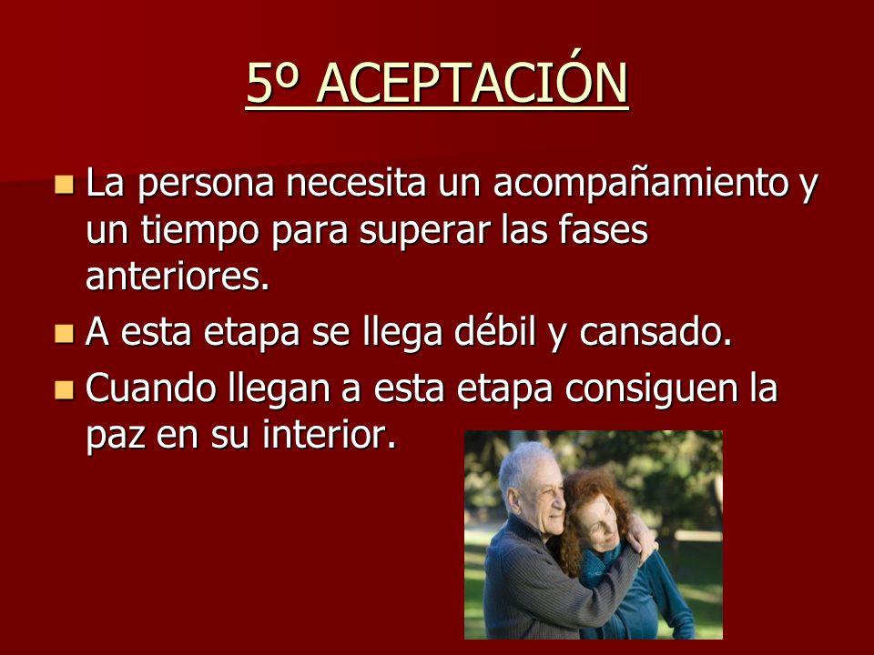 5º ACEPTACIÓN La persona necesita un acompañamiento y un tiempo para superar las fases anteriores. La persona necesita un acompañamiento y un tiempo p