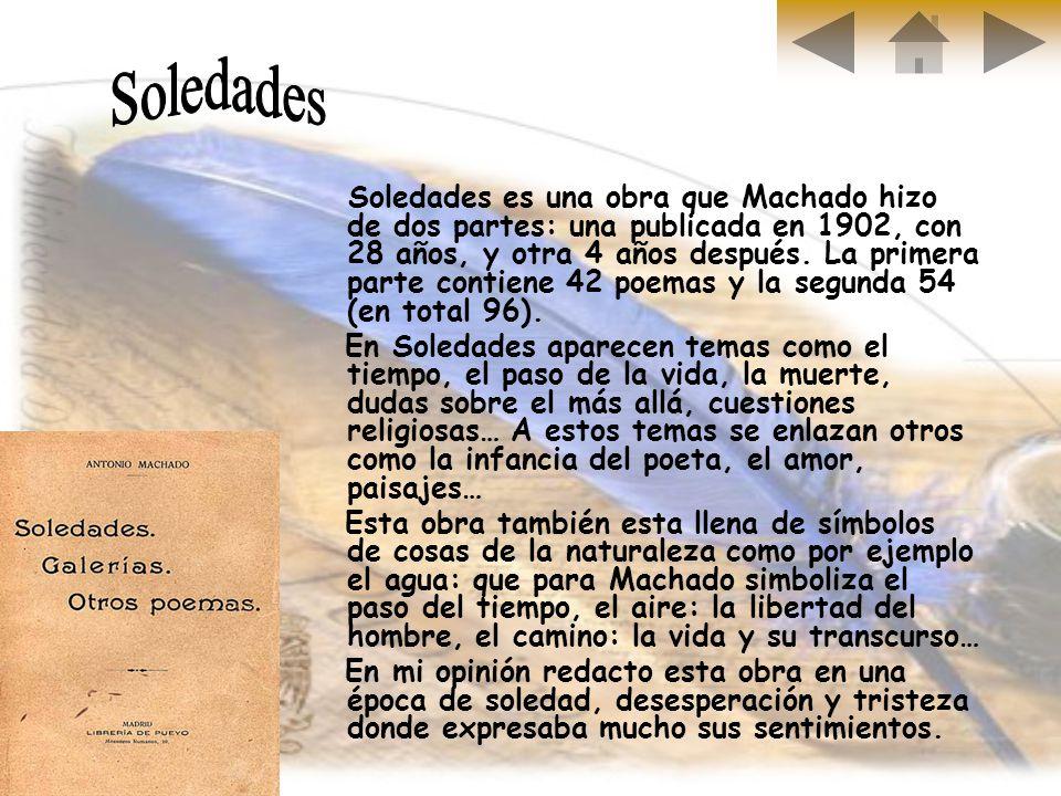 Soledades es una obra que Machado hizo de dos partes: una publicada en 1902, con 28 años, y otra 4 años después. La primera parte contiene 42 poemas y