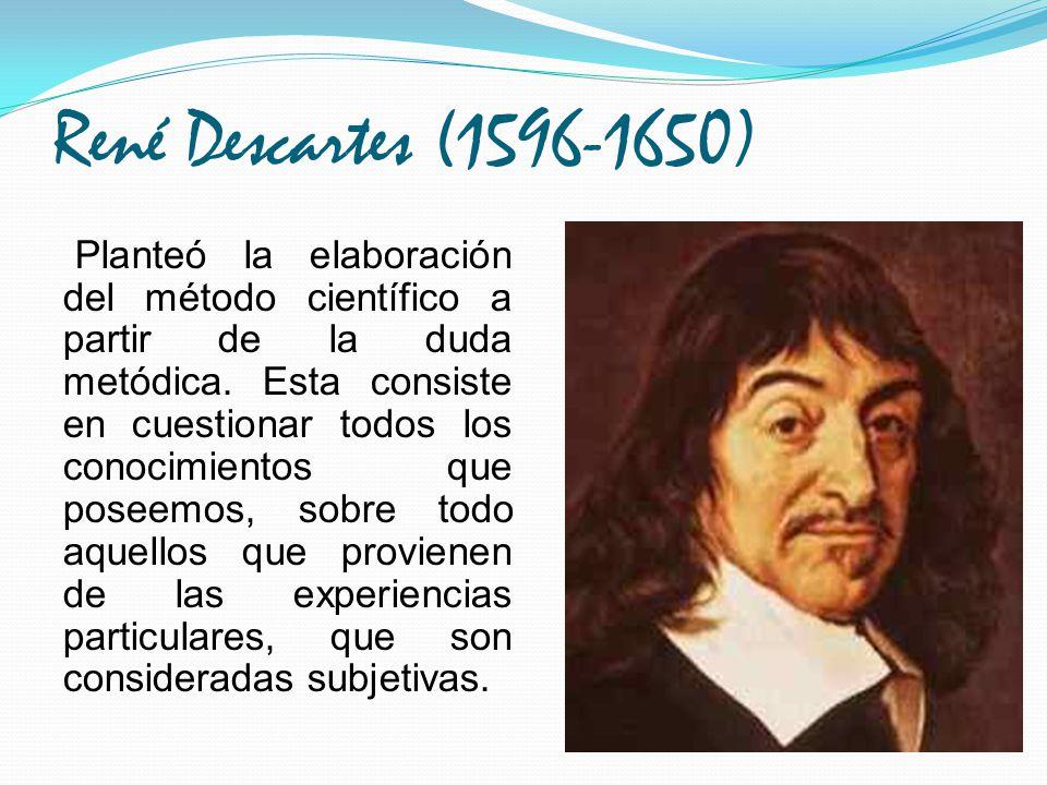 René Descartes (1596-1650) Planteó la elaboración del método científico a partir de la duda metódica. Esta consiste en cuestionar todos los conocimien