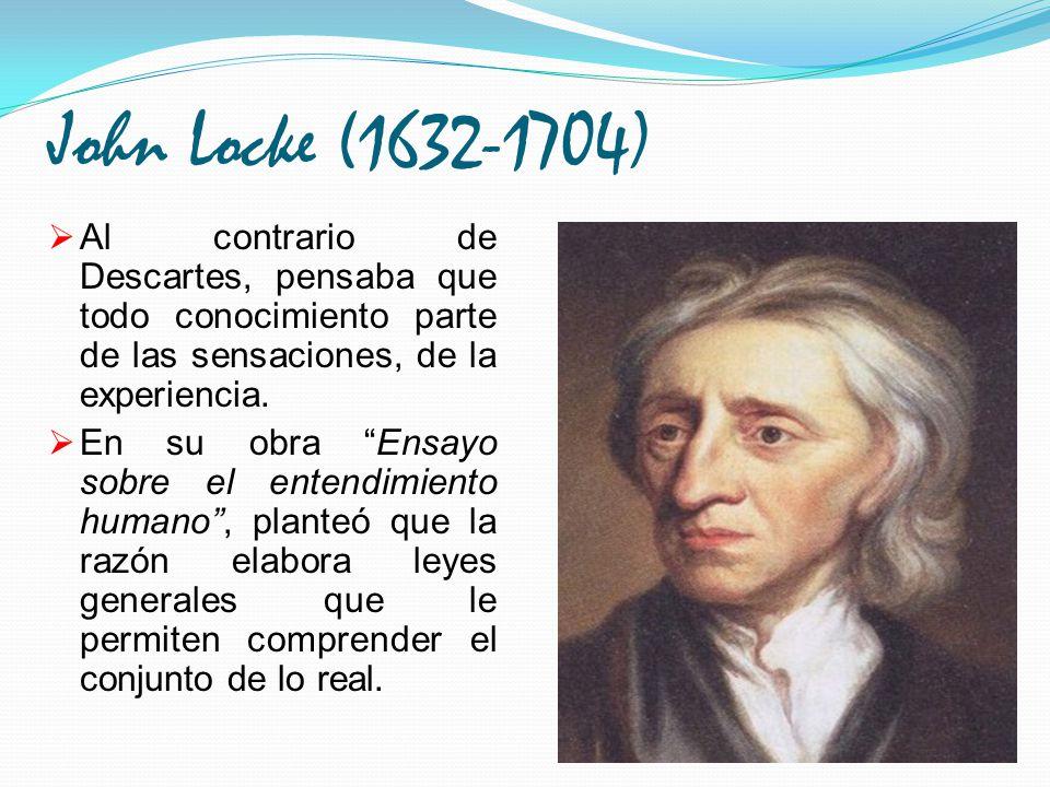 John Locke (1632-1704) Al contrario de Descartes, pensaba que todo conocimiento parte de las sensaciones, de la experiencia. En su obra Ensayo sobre e