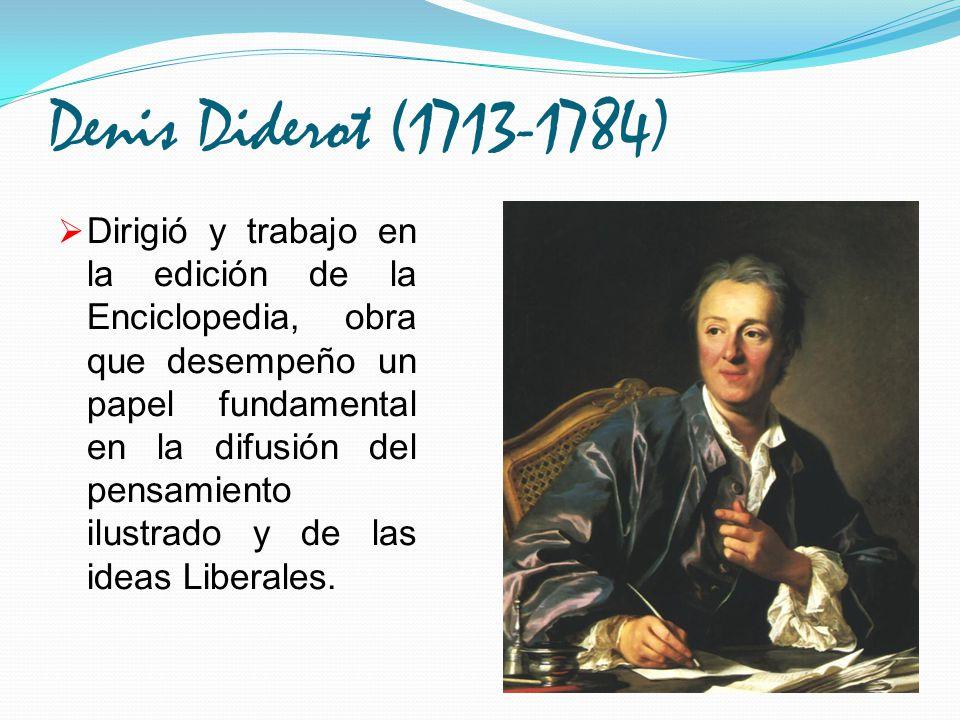 Denis Diderot (1713-1784) Dirigió y trabajo en la edición de la Enciclopedia, obra que desempeño un papel fundamental en la difusión del pensamiento i