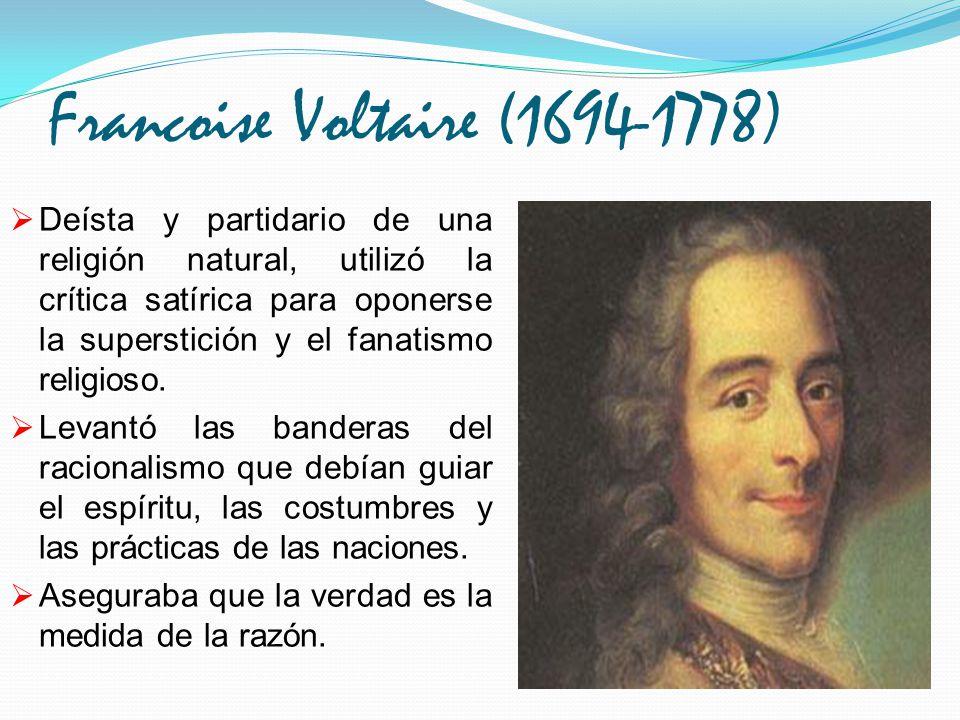 Francoise Voltaire (1694-1778) Deísta y partidario de una religión natural, utilizó la crítica satírica para oponerse la superstición y el fanatismo r