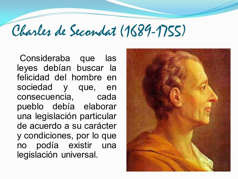 Charles de Secondat (1689-1755) Consideraba que las leyes debían buscar la felicidad del hombre en sociedad y que, en consecuencia, cada pueblo debía