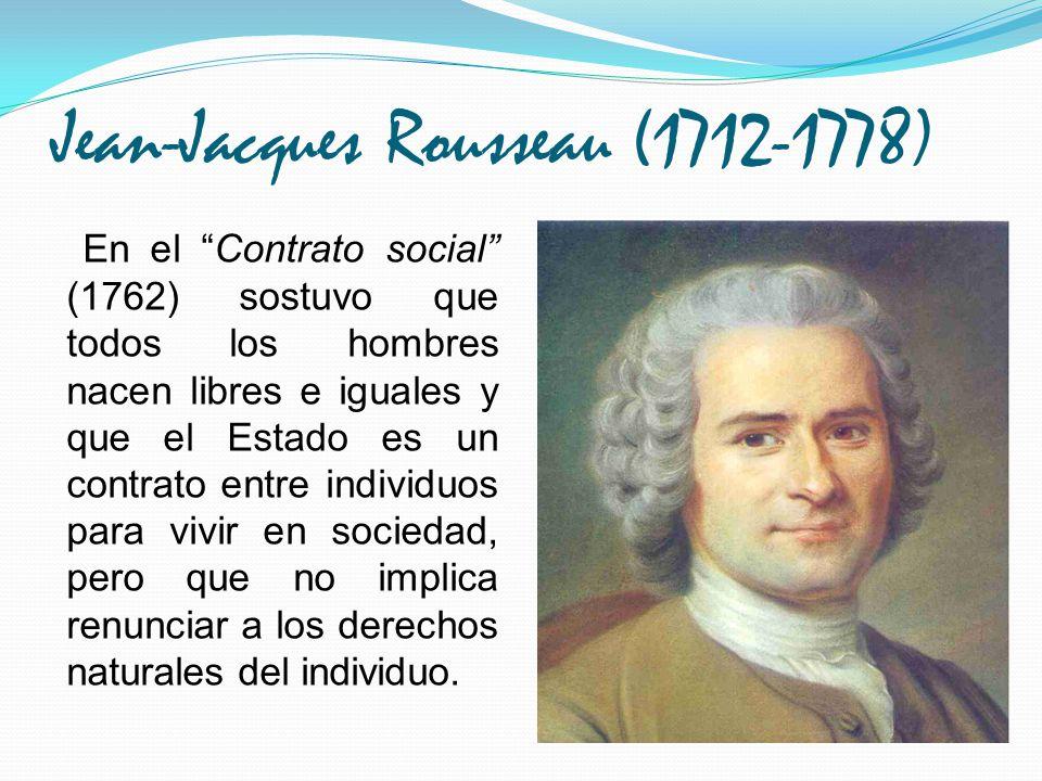 Jean-Jacques Rousseau (1712-1778) En el Contrato social (1762) sostuvo que todos los hombres nacen libres e iguales y que el Estado es un contrato ent