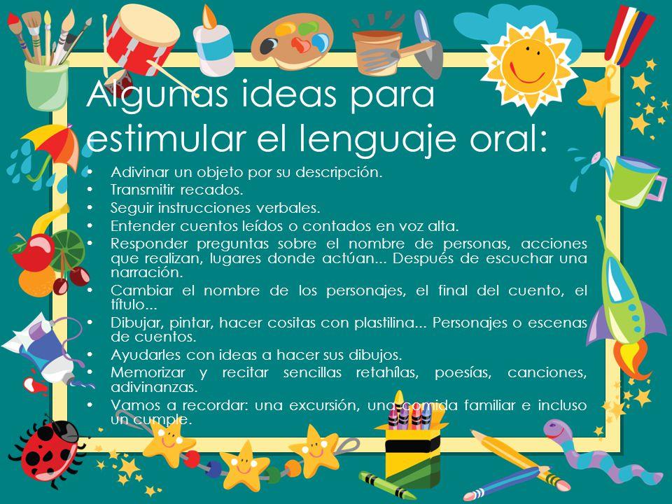 Algunas ideas para estimular el lenguaje oral: Adivinar un objeto por su descripción. Transmitir recados. Seguir instrucciones verbales. Entender cuen
