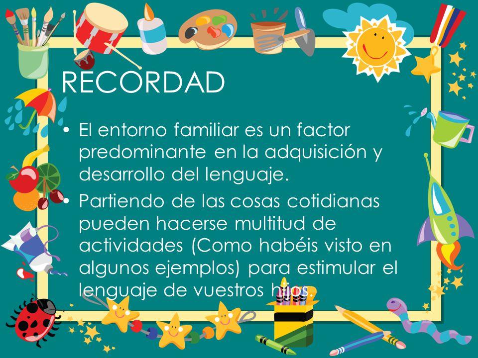 RECORDAD El entorno familiar es un factor predominante en la adquisición y desarrollo del lenguaje. Partiendo de las cosas cotidianas pueden hacerse m