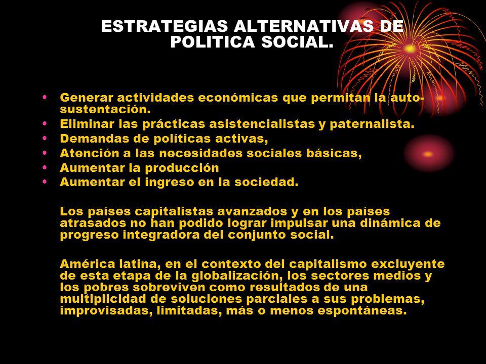 ESTRATEGIAS ALTERNATIVAS DE POLITICA SOCIAL. Generar actividades económicas que permitan la auto- sustentación. Eliminar las prácticas asistencialista