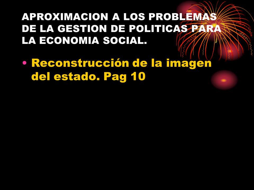 APROXIMACION A LOS PROBLEMAS DE LA GESTION DE POLITICAS PARA LA ECONOMIA SOCIAL. Reconstrucción de la imagen del estado. Pag 10