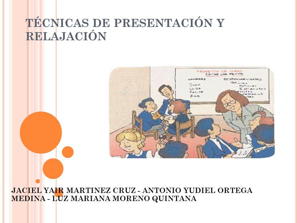 TÉCNICAS DE PRESENTACIÓN Y RELAJACIÓN JACIEL YAIR MARTINEZ CRUZ - ANTONIO YUDIEL ORTEGA MEDINA - LUZ MARIANA MORENO QUINTANA