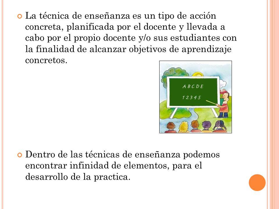 La técnica de enseñanza es un tipo de acción concreta, planificada por el docente y llevada a cabo por el propio docente y/o sus estudiantes con la fi