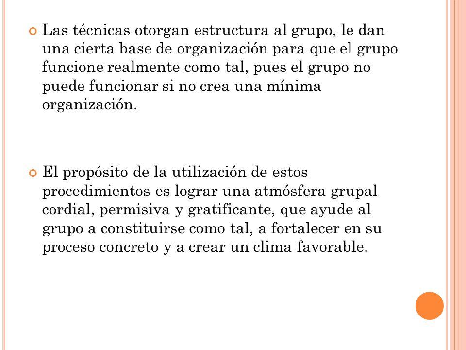Las técnicas otorgan estructura al grupo, le dan una cierta base de organización para que el grupo funcione realmente como tal, pues el grupo no puede