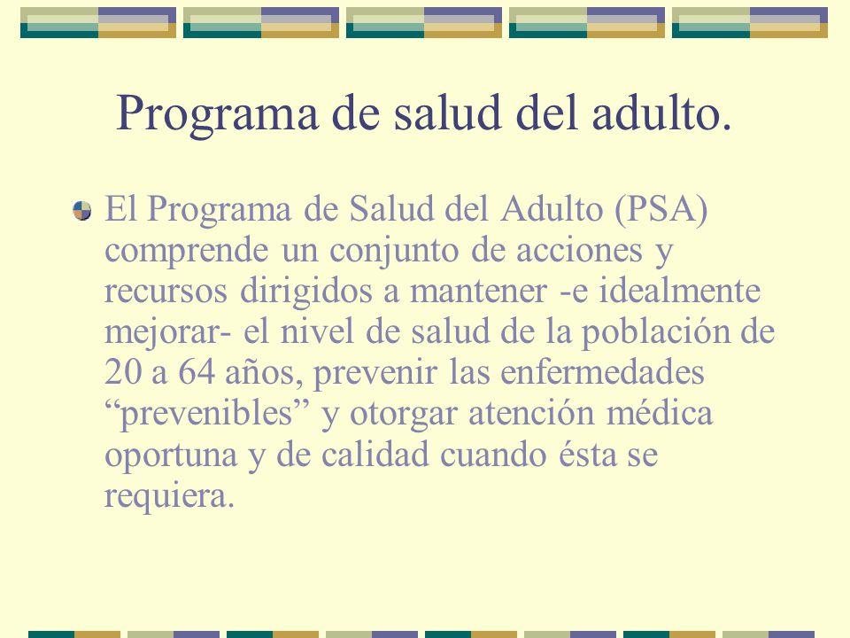Programa de salud del adulto. El Programa de Salud del Adulto (PSA) comprende un conjunto de acciones y recursos dirigidos a mantener -e idealmente me