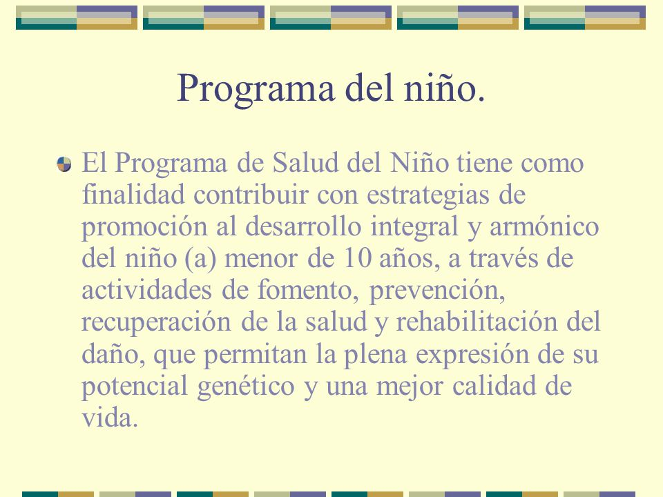 Programa del niño. El Programa de Salud del Niño tiene como finalidad contribuir con estrategias de promoción al desarrollo integral y armónico del ni
