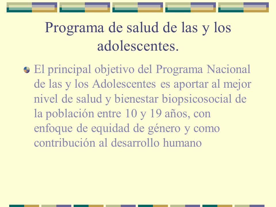 Programa de salud de las y los adolescentes. El principal objetivo del Programa Nacional de las y los Adolescentes es aportar al mejor nivel de salud