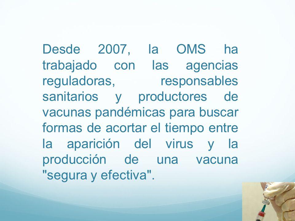 Desde 2007, la OMS ha trabajado con las agencias reguladoras, responsables sanitarios y productores de vacunas pandémicas para buscar formas de acortar el tiempo entre la aparición del virus y la producción de una vacuna segura y efectiva .