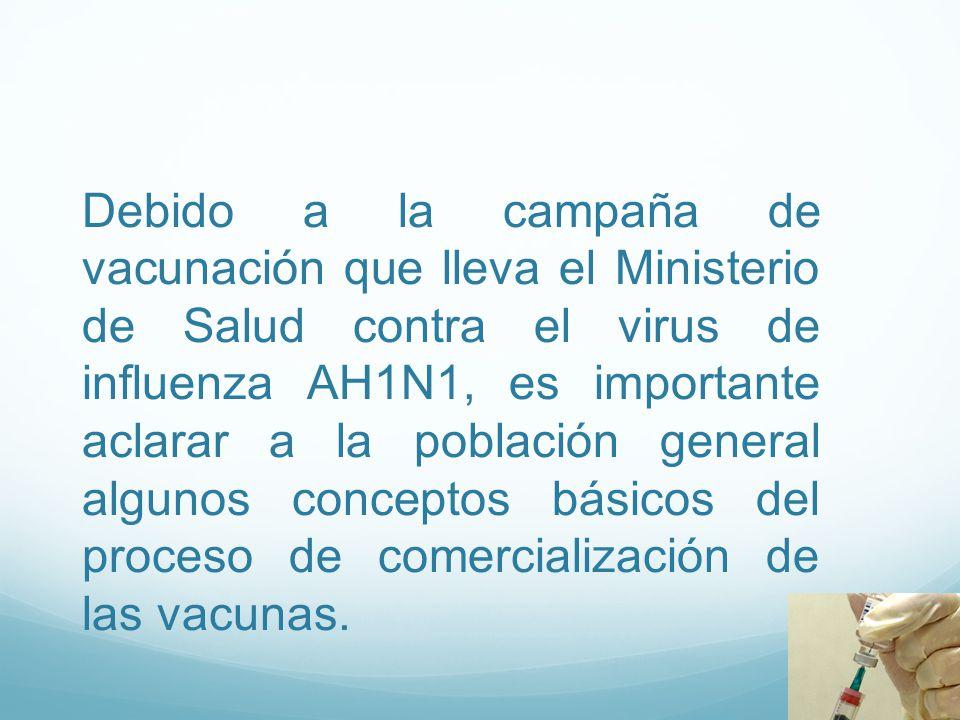 Debido a la campaña de vacunación que lleva el Ministerio de Salud contra el virus de influenza AH1N1, es importante aclarar a la población general algunos conceptos básicos del proceso de comercialización de las vacunas.