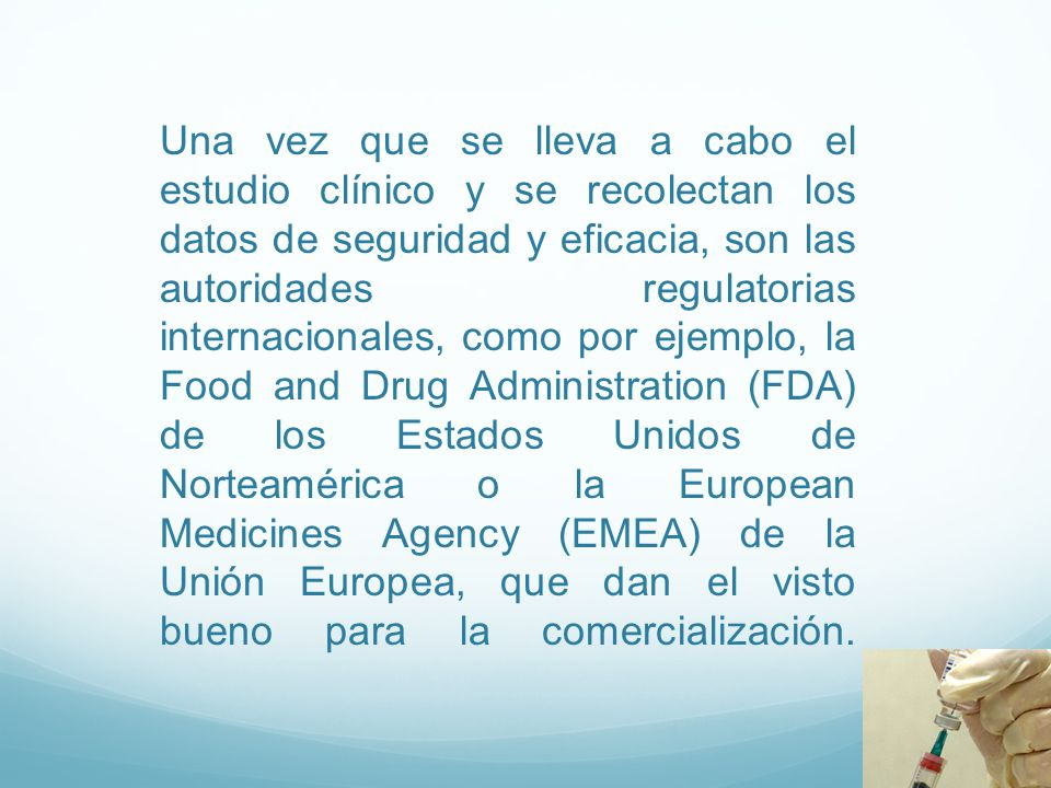 Una vez que se lleva a cabo el estudio clínico y se recolectan los datos de seguridad y eficacia, son las autoridades regulatorias internacionales, como por ejemplo, la Food and Drug Administration (FDA) de los Estados Unidos de Norteamérica o la European Medicines Agency (EMEA) de la Unión Europea, que dan el visto bueno para la comercialización.