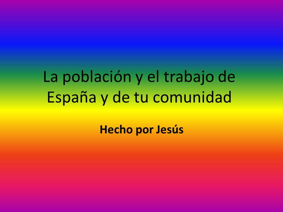 La población y el trabajo de España y de tu comunidad Hecho por Jesús