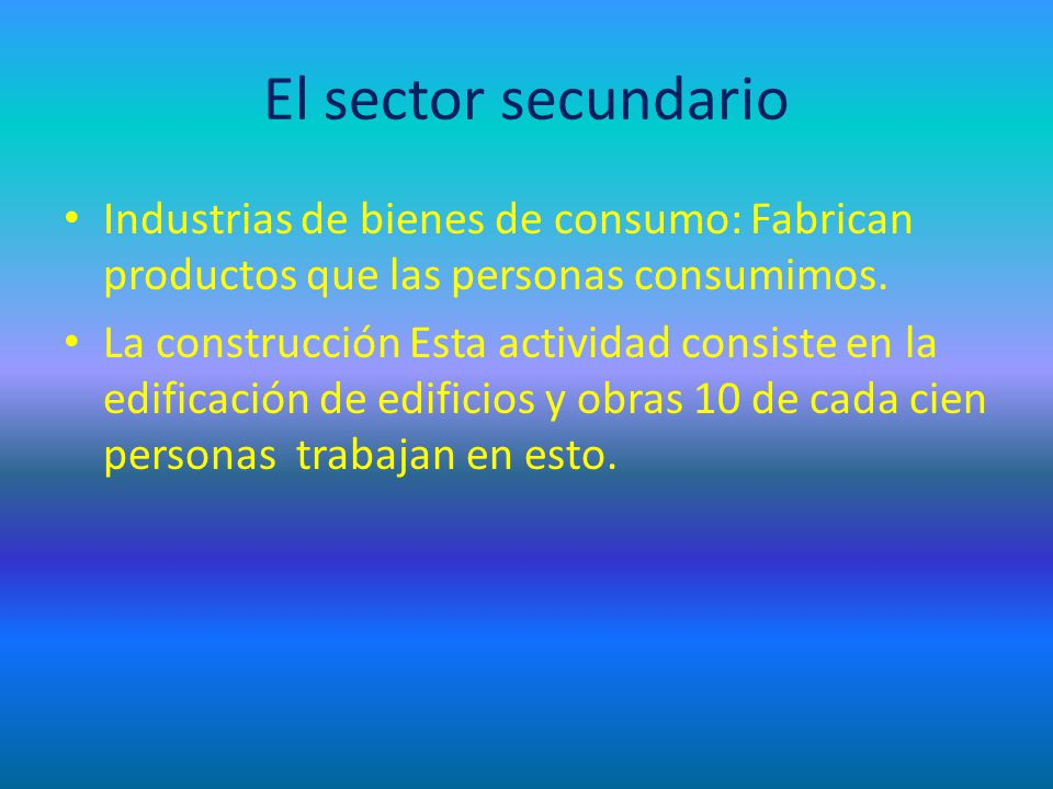 El sector secundario Industrias de bienes de consumo: Fabrican productos que las personas consumimos. La construcción Esta actividad consiste en la ed