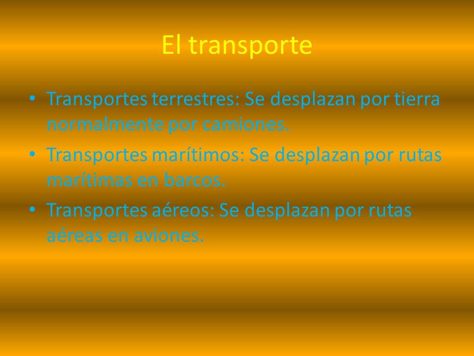 El transporte Transportes terrestres: Se desplazan por tierra normalmente por camiones. Transportes marítimos: Se desplazan por rutas marítimas en bar