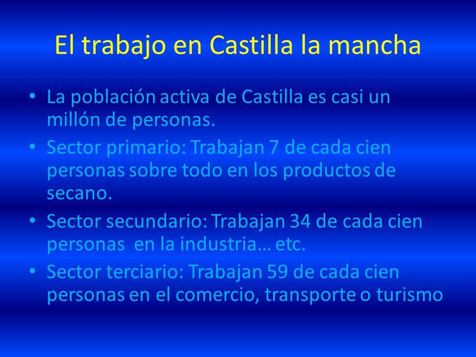 El trabajo en Castilla la mancha La población activa de Castilla es casi un millón de personas. Sector primario: Trabajan 7 de cada cien personas sobr