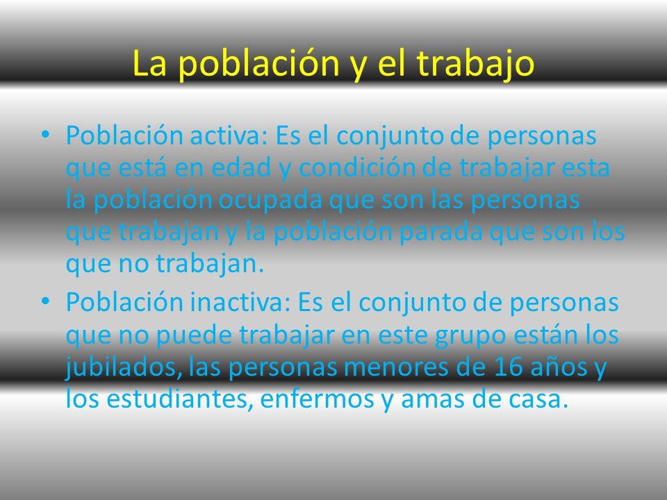 La población y el trabajo Población activa: Es el conjunto de personas que está en edad y condición de trabajar esta la población ocupada que son las personas que trabajan y la población parada que son los que no trabajan.