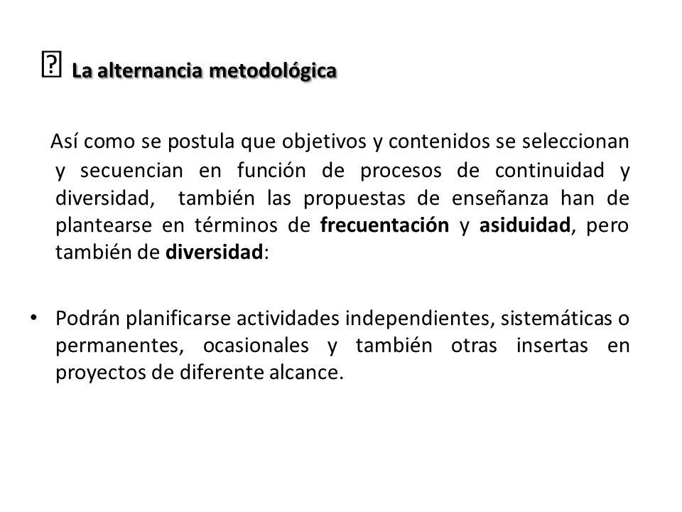 La alternancia metodológica … La alternancia metodológica Así como se postula que objetivos y contenidos se seleccionan y secuencian en función de pro