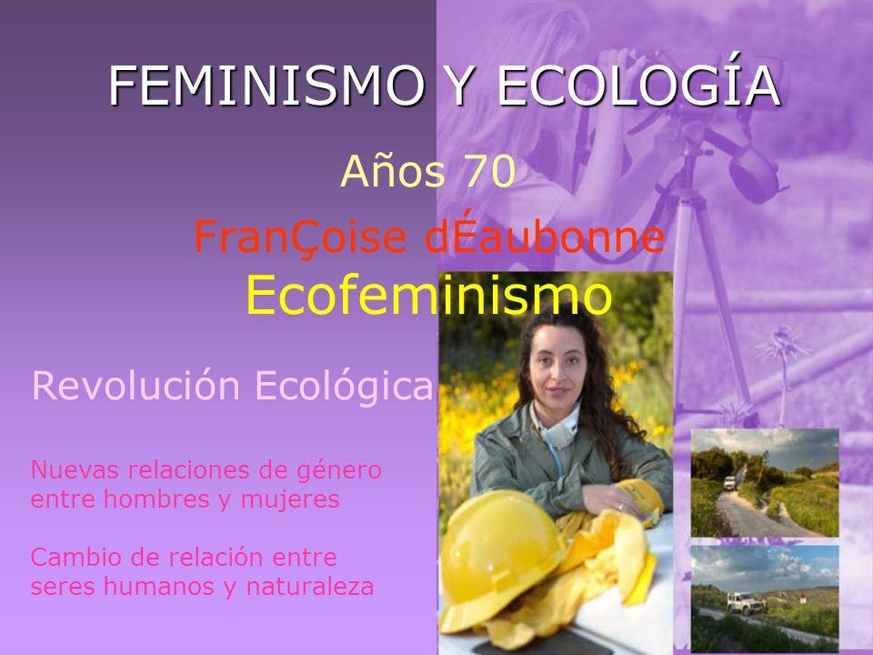 FEMINISMO Y ECOLOGÍA Años 70 FranÇoise dÉaubonne Ecofeminismo Revolución Ecológica Nuevas relaciones de género entre hombres y mujeres Cambio de relac