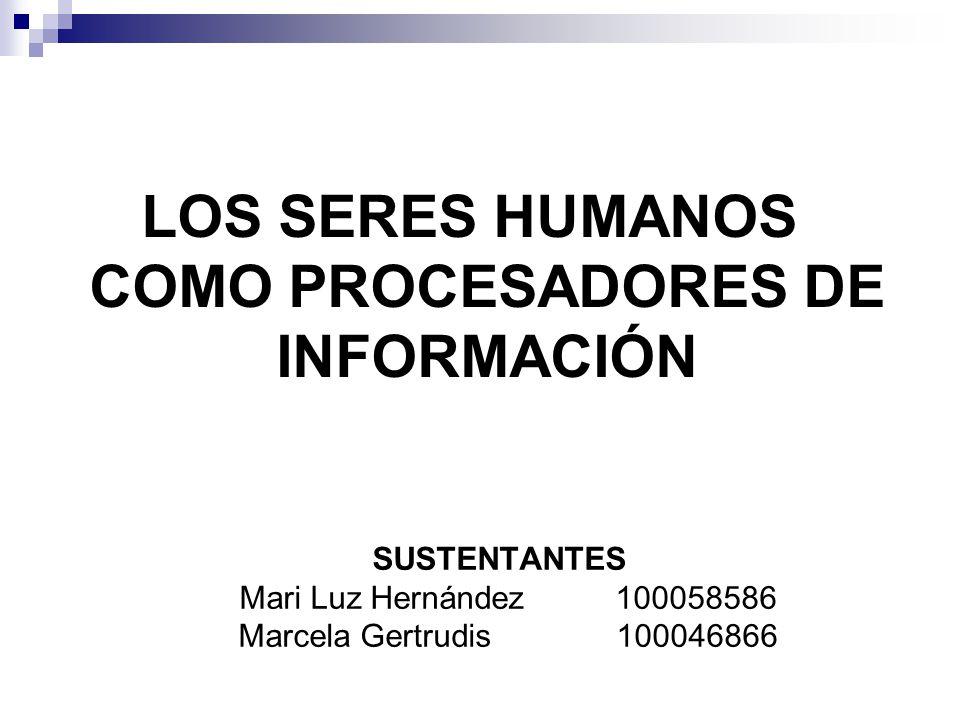 LOS SERES HUMANOS COMO PROCESADORES DE INFORMACIÓN SUSTENTANTES Mari Luz Hernández 100058586 Marcela Gertrudis 100046866