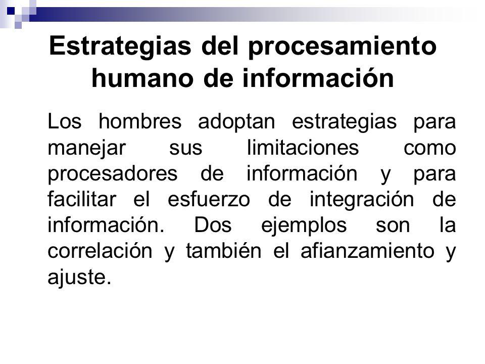 Estrategias del procesamiento humano de información Los hombres adoptan estrategias para manejar sus limitaciones como procesadores de información y para facilitar el esfuerzo de integración de información.