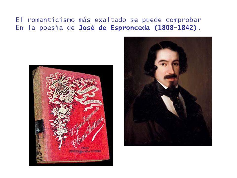El romanticismo más exaltado se puede comprobar En la poesía de José de Espronceda (1808-1842).