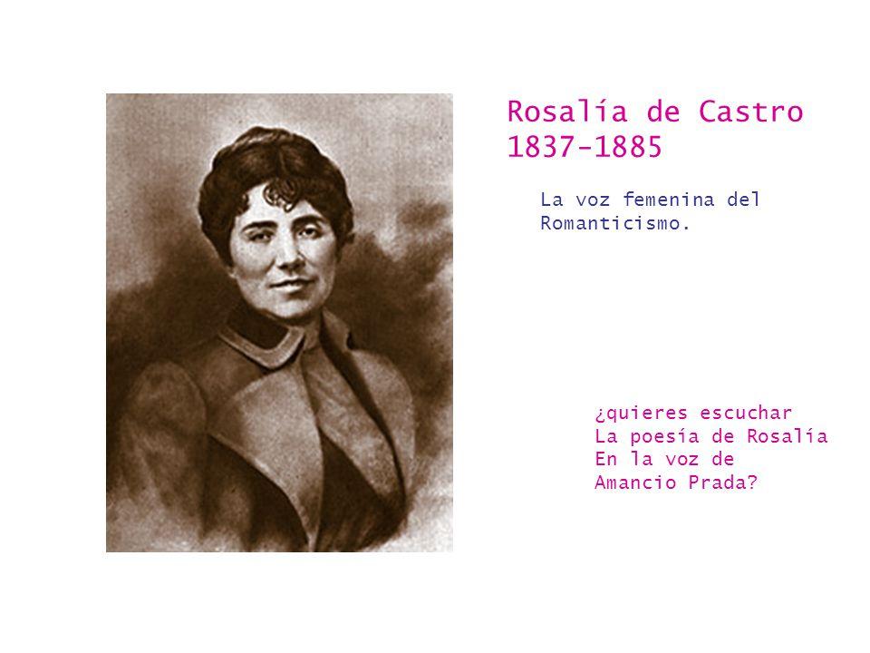 Rosalía de Castro 1837-1885 La voz femenina del Romanticismo. ¿quieres escuchar La poesía de Rosalía En la voz de Amancio Prada?