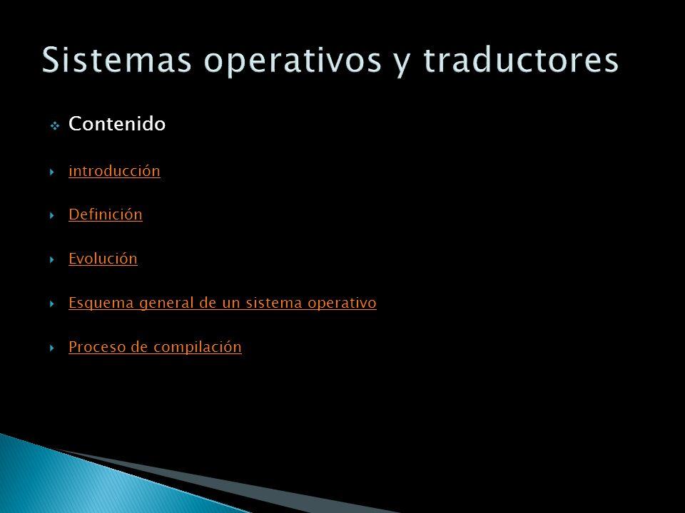 Contenido introducción Definición Evolución Esquema general de un sistema operativo Proceso de compilación