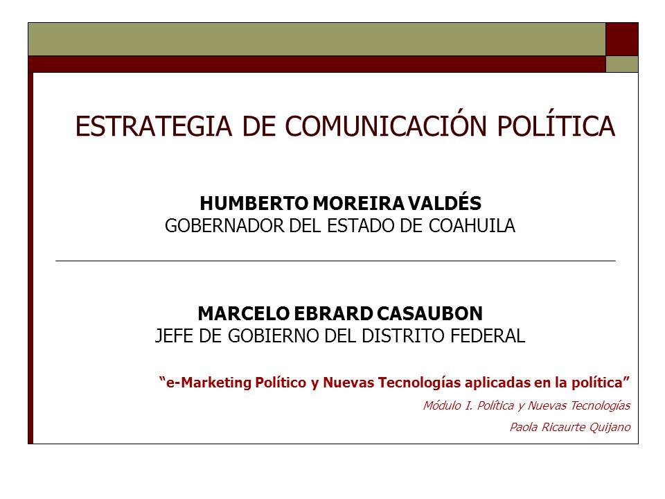 ESTRATEGIA DE COMUNICACIÓN POLÍTICA HUMBERTO MOREIRA VALDÉS GOBERNADOR DEL ESTADO DE COAHUILA MARCELO EBRARD CASAUBON JEFE DE GOBIERNO DEL DISTRITO FEDERAL e-Marketing Político y Nuevas Tecnologías aplicadas en la política Módulo I.