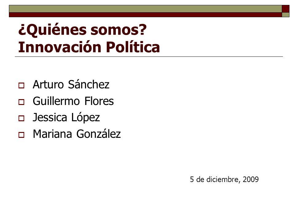 ¿Quiénes somos? Innovación Política Arturo Sánchez Guillermo Flores Jessica López Mariana González 5 de diciembre, 2009