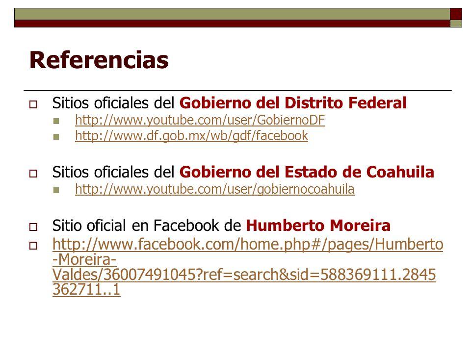 Referencias Sitios oficiales del Gobierno del Distrito Federal http://www.youtube.com/user/GobiernoDF http://www.df.gob.mx/wb/gdf/facebook Sitios oficiales del Gobierno del Estado de Coahuila http://www.youtube.com/user/gobiernocoahuila Sitio oficial en Facebook de Humberto Moreira http://www.facebook.com/home.php#/pages/Humberto -Moreira- Valdes/36007491045?ref=search&sid=588369111.2845 362711..1 http://www.facebook.com/home.php#/pages/Humberto -Moreira- Valdes/36007491045?ref=search&sid=588369111.2845 362711..1