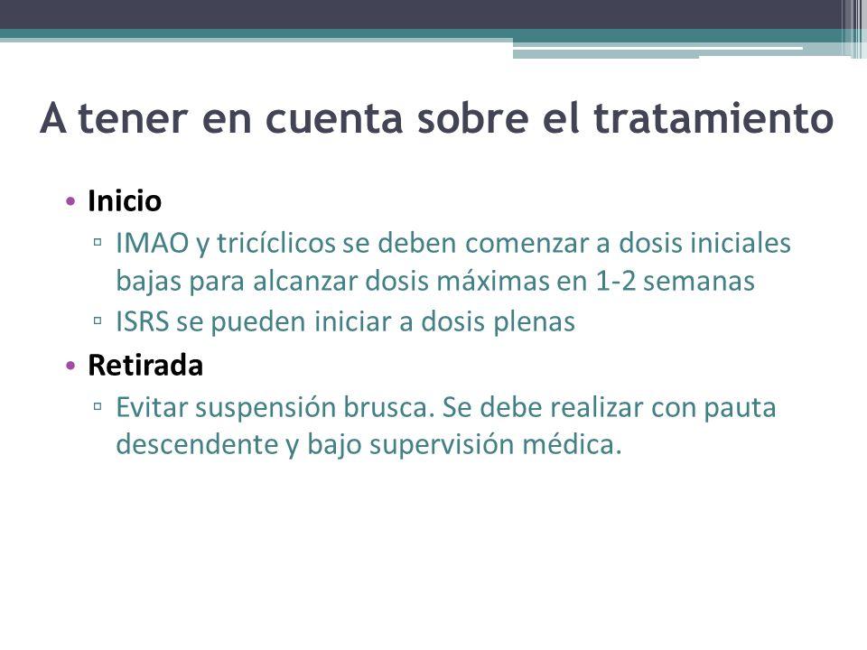 A tener en cuenta sobre el tratamiento Inicio IMAO y tricíclicos se deben comenzar a dosis iniciales bajas para alcanzar dosis máximas en 1-2 semanas ISRS se pueden iniciar a dosis plenas Retirada Evitar suspensión brusca.