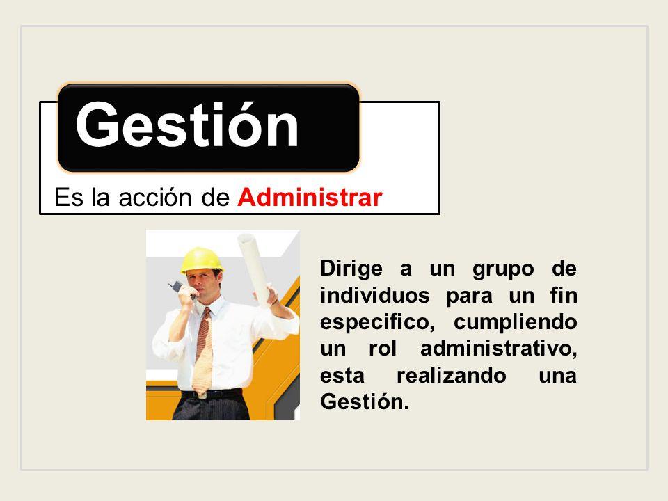Gestión Es la acción de Administrar Dirige a un grupo de individuos para un fin especifico, cumpliendo un rol administrativo, esta realizando una Gest