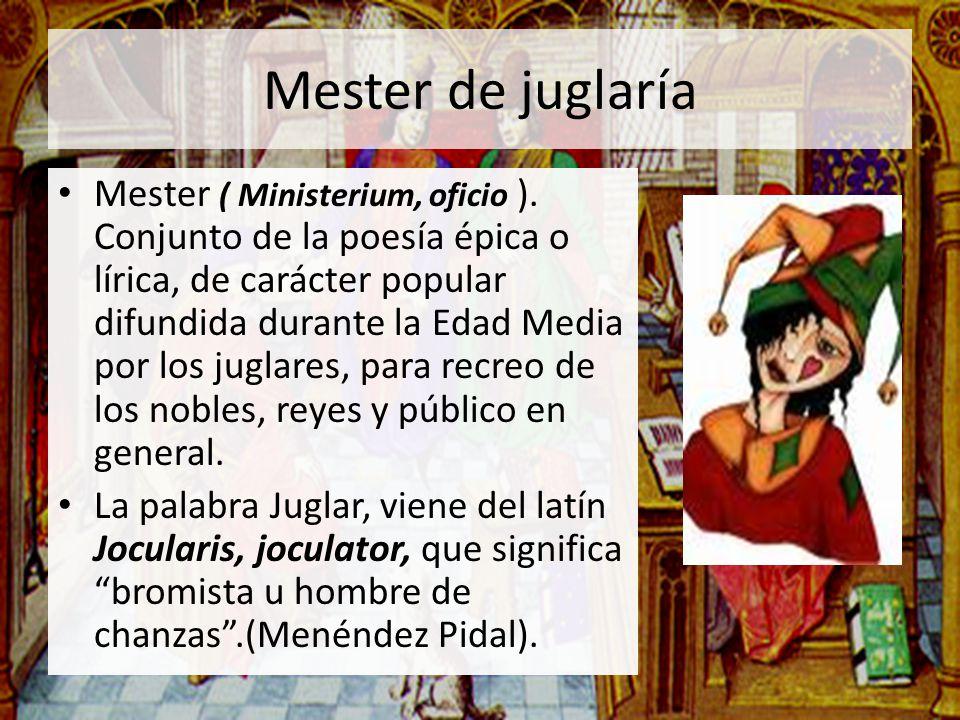 Mester de juglaría Mester ( Ministerium, oficio ). Conjunto de la poesía épica o lírica, de carácter popular difundida durante la Edad Media por los j
