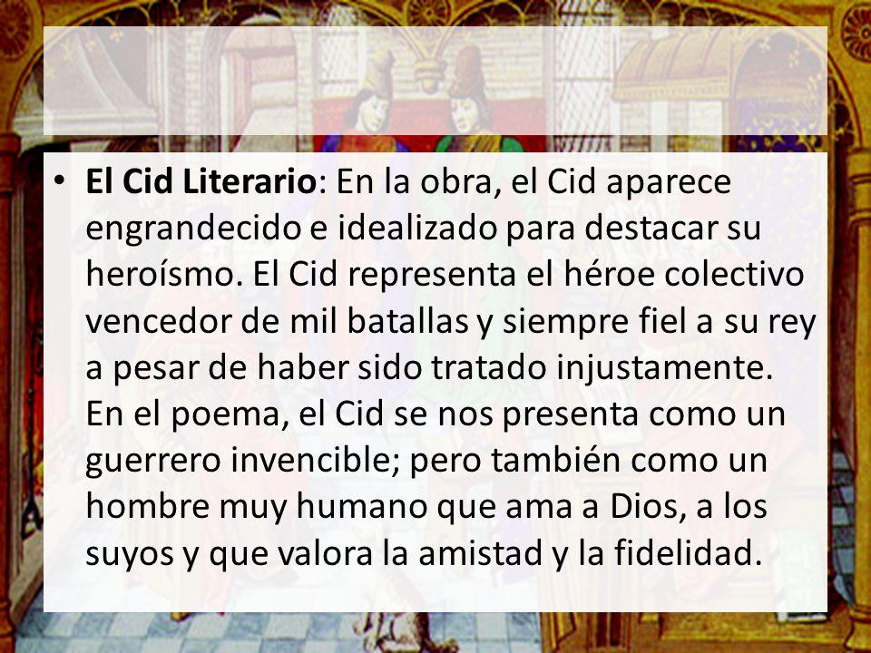 El Cid Literario: En la obra, el Cid aparece engrandecido e idealizado para destacar su heroísmo. El Cid representa el héroe colectivo vencedor de mil
